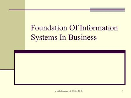 Ir. Muhril Ardiansyah, M.Sc., Ph.D.1 Foundation Of Information Systems In Business.