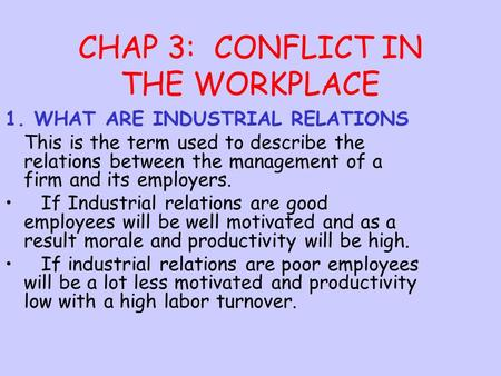 CHAP 3: CONFLICT IN THE WORKPLACE 1. WHAT ARE INDUSTRIAL RELATIONS This is the term used to describe the relations between the management of a firm and.
