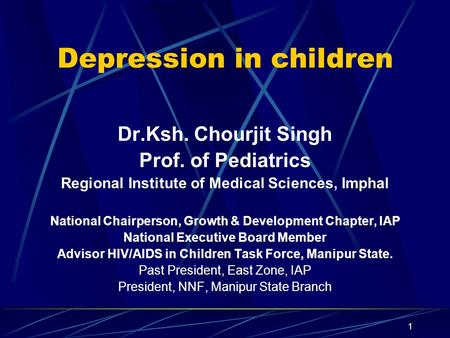 1 Depression in children Dr.Ksh. Chourjit Singh Prof. of Pediatrics Regional Institute of Medical Sciences, Imphal National Chairperson, Growth & Development.