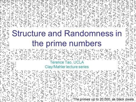 Structure and Randomness in the prime numbers Terence Tao, UCLA Clay/Mahler lecture series The primes up to 20,000, as black pixels.
