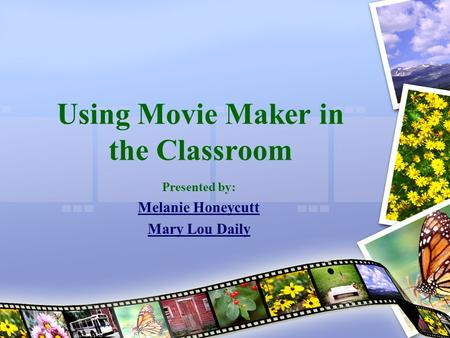 Using Movie Maker in the Classroom Presented by: Melanie Honeycutt Mary Lou Daily.