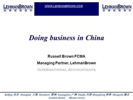 Beijing Shanghai Shenzhen Guangzhou Tianjin Hong Kong Mongolia London (Sales) Macau (Assoc) WWW.LEHMANBROWN.COM Doing business in China Russell Brown FCMA.