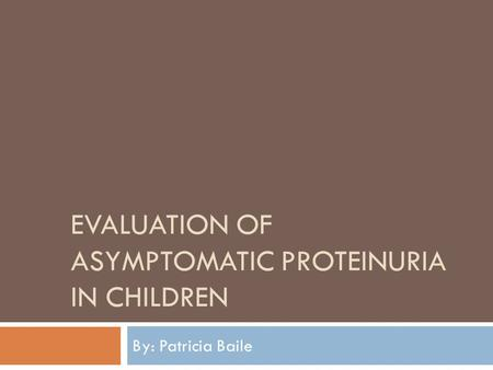EVALUATION OF ASYMPTOMATIC PROTEINURIA IN CHILDREN By: Patricia Baile.