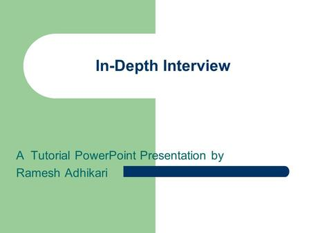 In-Depth Interview A Tutorial PowerPoint Presentation by Ramesh Adhikari.