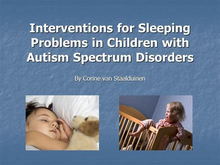 Interventions for Sleeping Problems in Children with Autism Spectrum Disorders By Corine van Staalduinen.