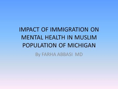 IMPACT OF IMMIGRATION ON MENTAL HEALTH IN MUSLIM POPULATION OF MICHIGAN By FARHA ABBASI MD.