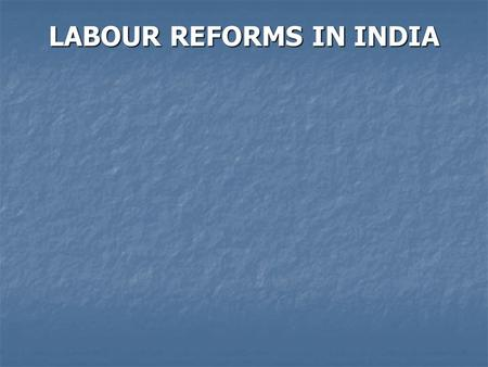 LABOUR REFORMS IN INDIA. Labour reforms in India, in the context of economic liberalization and globalisation, are much desired, but also feared and.