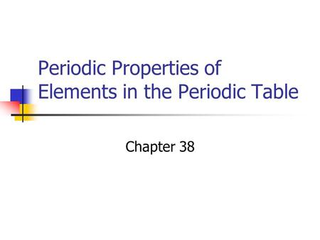Periodic Properties of Elements in the Periodic Table Chapter 38.