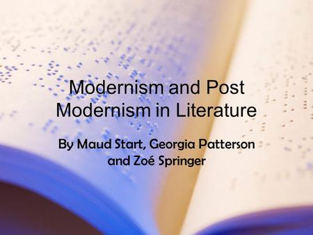 Modernism and Post Modernism in Literature By Maud Start, Georgia Patterson and Zoé Springer.