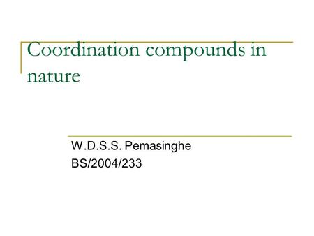 Coordination compounds in nature W.D.S.S. Pemasinghe BS/2004/233.