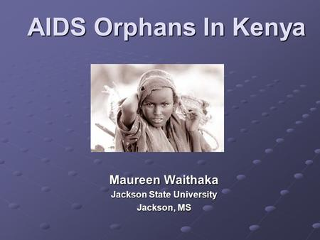 AIDS Orphans In Kenya Maureen Waithaka Jackson State University Jackson, MS.