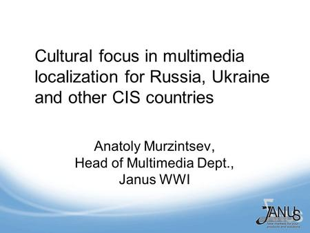 Cultural focus in multimedia localization for Russia, Ukraine and other CIS countries Anatoly Murzintsev, Head of Multimedia Dept., Janus WWI.