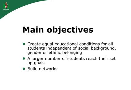 Main objectives Create equal educational conditions for all students independent of social background, gender or ethnic belonging A larger number of students.