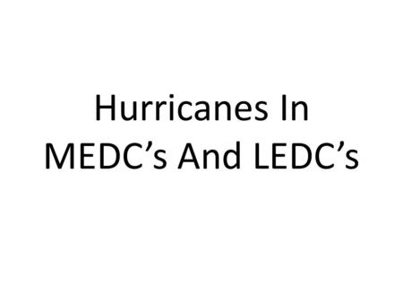 Hurricanes In MEDCs And LEDCs. Hurricane Katrina (MEDC) This was the USAs worst natural disaster in living memory. The storm hit land near New Orleans.