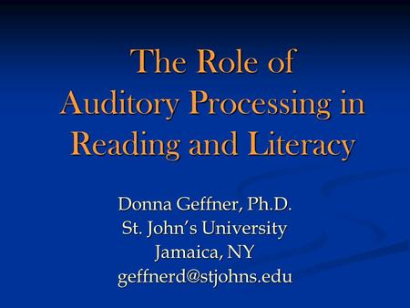 The Role of Auditory Processing in Reading and Literacy Donna Geffner, Ph.D. St. Johns University Jamaica, NY