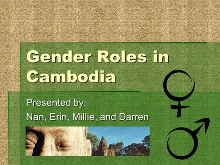 Gender Roles in Cambodia Presented by: Nan, Erin, Millie, and Darren.