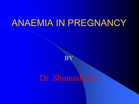 ANAEMIA IN PREGNANCY BY Dr. Shumaila Zia.