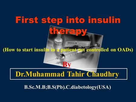 First step into insulin therapy (How to start insulin in a patient not controlled on OADs) By Dr.Muhammad Tahir Chaudhry B.Sc.M.B;B.S(Pb).C.diabetology(USA)