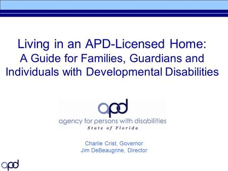 Living in an APD-Licensed Home: A Guide for Families, Guardians and Individuals with Developmental Disabilities Charlie Crist, Governor Jim DeBeaugrine,