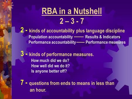 3 - kinds of performance measures. How much did we do? How well did we do it? Is anyone better off? RBA in a Nutshell 2 – 3 - 7 2 - kinds of accountability.
