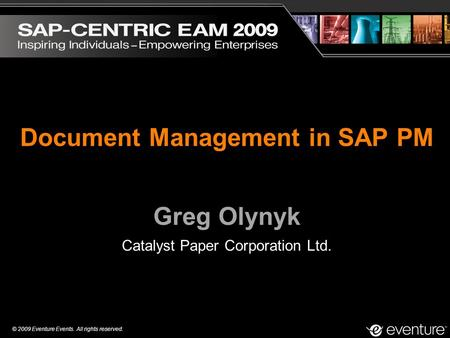 © 2009 Eventure Events. All rights reserved. Document Management in SAP PM Greg Olynyk Catalyst Paper Corporation Ltd.