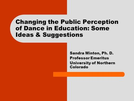 Changing the Public Perception of Dance in Education: Some Ideas & Suggestions Sandra Minton, Ph. D. Professor Emeritus University of Northern Colorado.