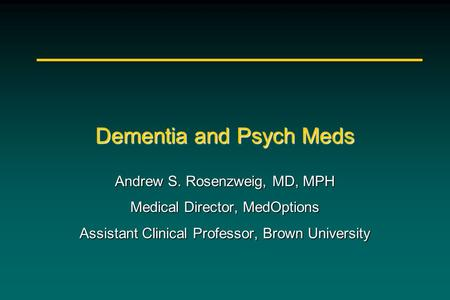 Dementia and Psych Meds Andrew S. Rosenzweig, MD, MPH Medical Director, MedOptions Assistant Clinical Professor, Brown University.