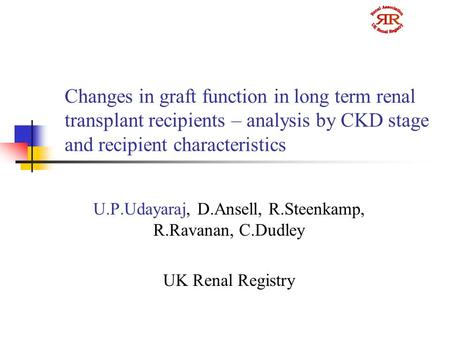 Changes in graft function in long term renal transplant recipients – analysis by CKD stage and recipient characteristics U.P.Udayaraj, D.Ansell, R.Steenkamp,