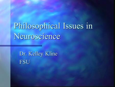 Philosophical Issues in Neuroscience Dr. Kelley Kline FSU.