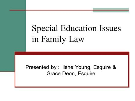 Special Education Issues in Family Law Presented by : Ilene Young, Esquire & Grace Deon, Esquire.