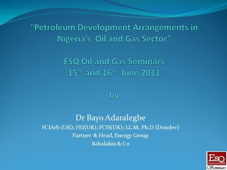 Dr Bayo Adaralegbe FCIArb (UK); FEI(UK); FCIS(UK); LL.M, Ph.D (Dundee) Partner & Head, Energy Group Babalakin & Co.