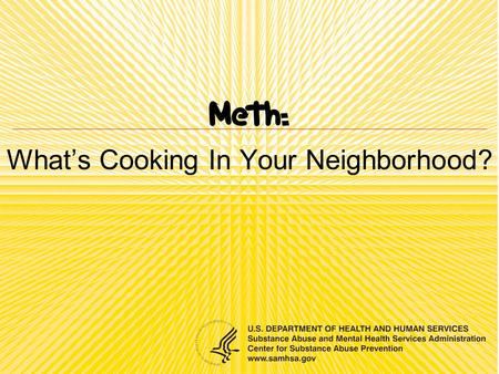 Whats Cooking In Your Neighborhood?. Overview What is meth and where does it come from? What are the effects? Who uses meth? What is the impact on others?
