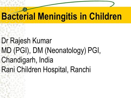 Bacterial Meningitis in Children Dr Rajesh Kumar MD (PGI), DM (Neonatology) PGI, Chandigarh, India Rani Children Hospital, Ranchi.