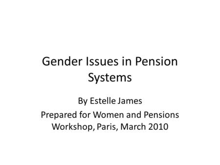 Gender Issues in Pension Systems By Estelle James Prepared for Women and Pensions Workshop, Paris, March 2010.