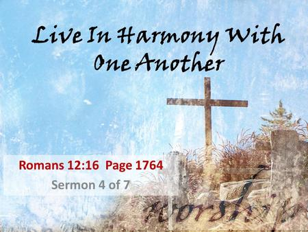 Live In Harmony With One Another Romans 12:16 Page 1764 Sermon 4 of 7.