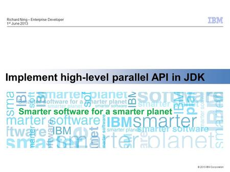 © 2013 IBM Corporation Implement high-level parallel API in JDK Richard Ning – Enterprise Developer 1 st June 2013.