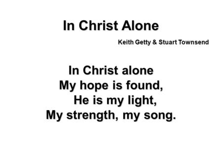 In Christ Alone In Christ alone My hope is found, He is my light, My strength, my song. Keith Getty & Stuart Townsend.