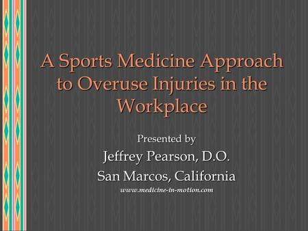 A Sports Medicine Approach to Overuse Injuries in the Workplace Presented by Jeffrey Pearson, D.O. San Marcos, California www.medicine-in-motion.com.