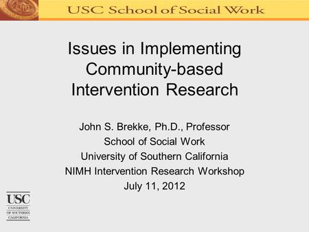 Issues in Implementing Community-based Intervention Research John S. Brekke, Ph.D., Professor School of Social Work University of Southern California NIMH.