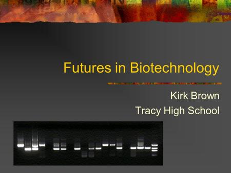 Futures in Biotechnology Kirk Brown Tracy High School.