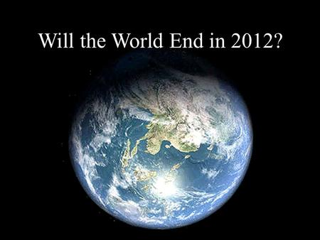 Will the World End in 2012?. A Google search for this question generated 2,920,000,000 hits in.32 seconds Millions of dollars are spent each year on the.