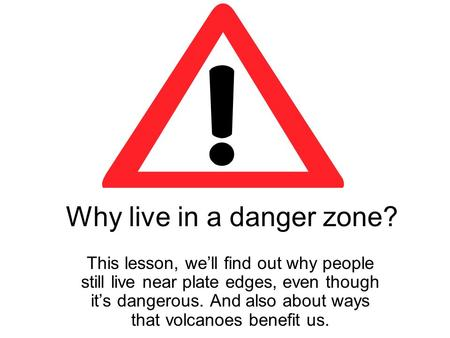 Why live in a danger zone? This lesson, well find out why people still live near plate edges, even though its dangerous. And also about ways that volcanoes.