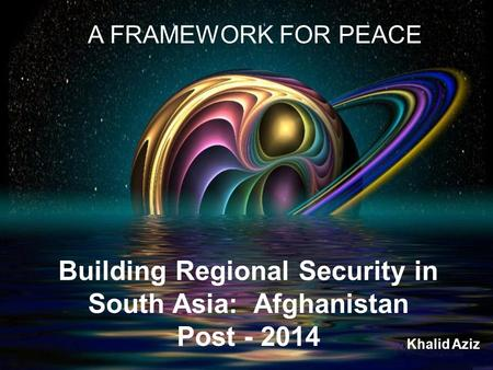 Building Regional Security in South Asia: Afghanistan Post - 2014 A FRAMEWORK FOR PEACE Khalid Aziz.