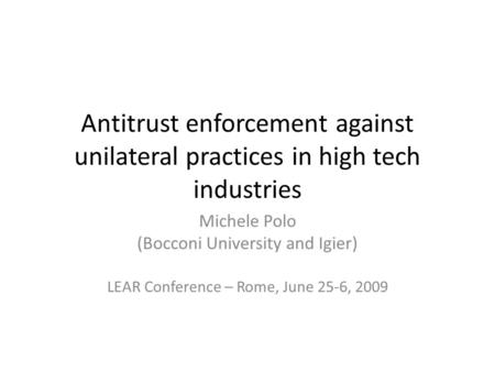 Antitrust enforcement against unilateral practices in high tech industries Michele Polo (Bocconi University and Igier) LEAR Conference – Rome, June 25-6,