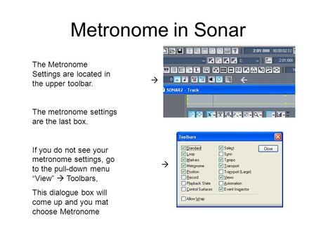 Metronome in Sonar The Metronome Settings are located in the upper toolbar. The metronome settings are the last box. If you do not see your metronome settings,