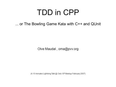 Olve Maudal TDD in CPP 05 February 2007 (frontpage) TDD in CPP... or The Bowling Game Kata with C++ and QUnit Olve Maudal, (A 10 minutes Lightning.