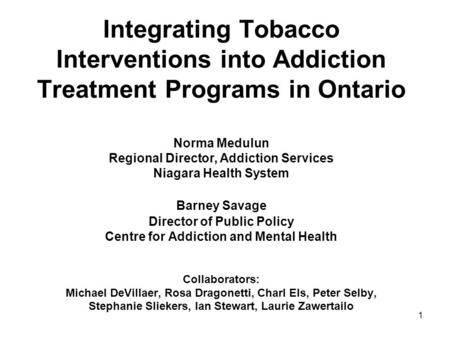 1 Integrating Tobacco Interventions into Addiction Treatment Programs in Ontario Norma Medulun Regional Director, Addiction Services Niagara Health System.