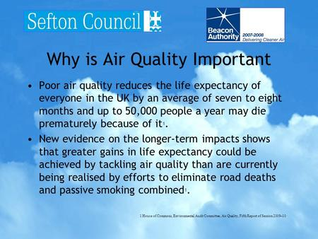 Why is Air Quality Important Poor air quality reduces the life expectancy of everyone in the UK by an average of seven to eight months and up to 50,000.
