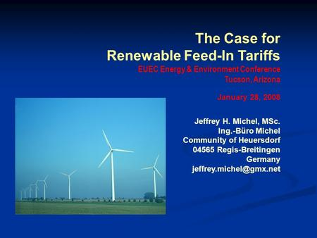 The Case for Renewable Feed-In Tariffs EUEC Energy & Environment Conference Tucson, Arizona January 28, 2008 Jeffrey H. Michel, MSc. Ing.-Büro Michel Community.
