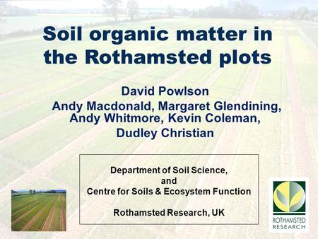 Department of Soil Science, and Centre for Soils & Ecosystem Function Rothamsted Research, UK Soil organic matter in the Rothamsted plots David Powlson.